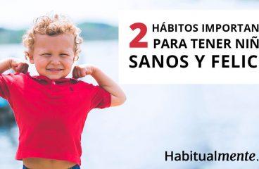 Os 2 hábitos infantis mais importantes para ter crianças saudáveis e felizes – Habitualmente