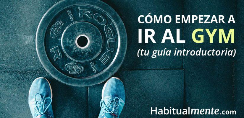 La guía de 10 pasos para empezar a ir al gym (por qué sí es todo un reto)